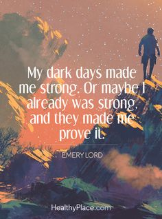 Quote on mental health: My dark days made me strong. Or maybe I already was strong, and they made me prove it - Emery Lord. www.HealthyPlace.com