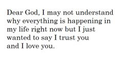 Dear God, I may not understand why everything is happening in my life right now but I just wanted to say I trust you and I love you. In the name of Jesus Christ I pray. I Trusted You, How He Loves Us, Let God, Spiritual Quotes, Spiritual Encouragement, Spiritual Messages, Religious Quotes, Trust Yourself, Trust God