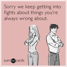 Sorry we keep getting into fights about things you're always wrong about.