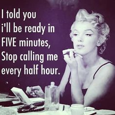 I told you i'll be ready in five minutes, Stop calling me every half hour. gessh..life just got real.
