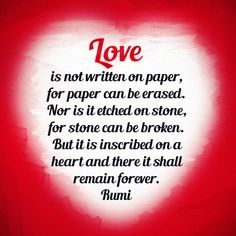 Love is not written on paper, for paper can be erased. Nor is it etched on stone, for stone can be broken. But it is inscribed on a heart and there it shall remain forever. Rumi