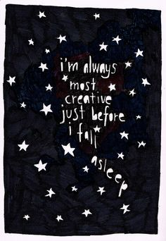 Creative...sleep ~ This is absolutely, keep a notebook on the nightstand, true.