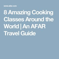 8 Amazing Cooking Classes Around the World | An AFAR Travel Guide