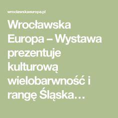 Wrocławska Europa – Wystawa prezentuje kulturową wielobarwność i rangę Śląska…