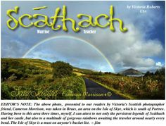 Scáthach was the daughter of Árd-Greimne  of Lethra. She was believed to have lived on the  Isle of Skye, and her fortress was called Dún  Scáith, Castle of Shadows.  Excerpt from Victoria Robert's article in our May 2014 issue. You can read the full issue for free at www.CelticGuide.com