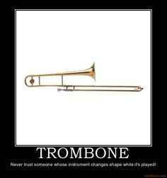 TROMBONE: Never trust someone whose instrument changes shape while it's played! Band Mom, Band Nerd, Love Band, Marching Band Problems, Marching Band Memes, Flute Problems, Funny Band Memes, Band Jokes, Music Jokes