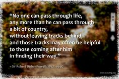 """""""No one can pass through life, any more than he can pass through a bit of country, without leaving tracks behind, and those tracks may often be helpful to those coming after him in finding their way. Jokes Quotes, Me Quotes, Funny Quotes, Baden Powell Quotes, Baden Powell Scouts, Scout Quotes, Robert Baden Powell, Eagle Scout Ceremony, Wood Badge"""
