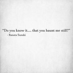 """""""Do you know it…. that you haunt me still?"""" - Ranata Suzuki * * word porn, emotions, feelings, relatable, missing you, I miss you, lost, tumblr, love, relationship, beautiful, words, quotes, story, quote, sad, breakup, broken heart, heartbroken, loss, loneliness, depression, depressed, unrequited, typography, written, writing, writer, poet, poetry, prose, poem, lost, thoughts, emotions, feelings, relatable, ghost, the past * pinterest.com/ranatasuzuki"""