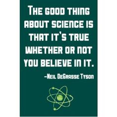The good thing about science is that it's true whether or not you believe it - Neil deGrasse Tyson