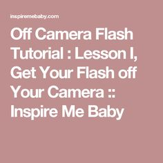 Off Camera Flash Tutorial : Lesson I, Get Your Flash off Your Camera :: Inspire Me Baby