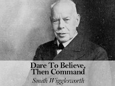 Dare To Believe, Then Command – by Smith Wigglesworth