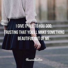 I give it all to You God, trusting that you'll make something beautiful out of me.