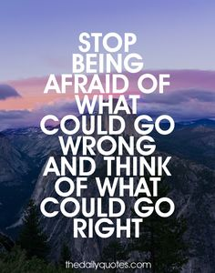 Stop being afraid of what could go wrong and think of what could go right. thedailyquotes.com