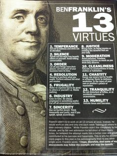 Benjamin Franklin's 13 Virtues. Ben admitted that he was never able to live the virtues perfectly, but felt he had become a better and happier man for having made the attempt.