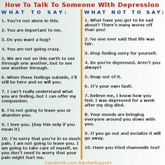 "How to help depression How to treat depression How to Talk to Someone with Depression What to day. What not to say. Comments: ""...thankfully my friends and family are really understanding and choose the ones on the left side ♥""""I need someone to understand this but no no one does""""It's hard for most people to talk about. Have you shown them this?""Not yet but I will""""Hopefully it will help."""