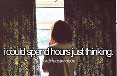 I could spend hours just thinking...and that's who I am.