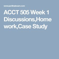 ACCT 505 Week 1 Discussions,Homework,Case Study