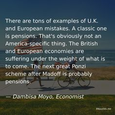 There are tons of examples of U.K. and European mistakes. A classic one is pensions. That's obviously not an America-specific thing. The British and European economies are suffering under the weight of what is to come. The next great Ponzi scheme after Madoff is probably pensions. — Dambisa Moyo, Economist America Quotes, Party Songs, British Things, Just Say No, Political System, Money Quotes, The Real World, Mistakes, Classic