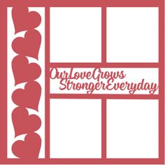 Our Love Grows Stronger Everyday -12 x 12 Laser Die Cut Scrapbook Overlay