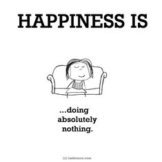 HAPPINESS IS...doing absolutely nothing.