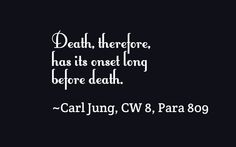 Death, therefore, has its onset long before death. ~Carl Jung, CW 8, Para 809