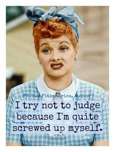 I try not to judge because I'm quite screwed up myself.
