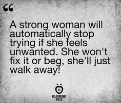 """""""A strong woman will automatically stop trying if she feels unwanted. She won't fix it or beg, she'll just walk away!"""""""