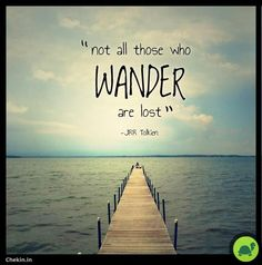 """Not all those who wander are lost"" - JRR Tolkien"