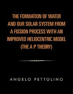 The Formation of Water and Our Solar System from a Fission Process with an Improved Heliocentric Model. by Angelo Pettolino,http://www.amazon.com/dp/1456869353/ref=cm_sw_r_pi_dp_VIeNsb0PKX2T16PV