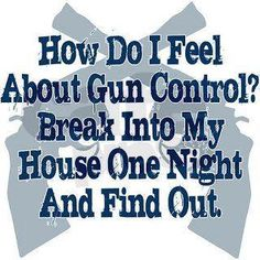How do I feel about Gun Control? Break into my house one night and find out. #SecondAmendment