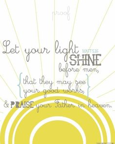 Let your light so shine before men that they may see your good works and glorify your Father which is in heaven. <3