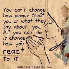 You can't change how people treat you or what they say about you.  All you can do is change how you react to it.  Source:  www.livelifehappy.com