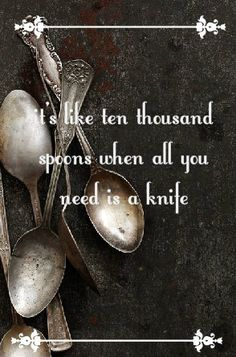 it's like ten thousand spoons when all you need is a knife