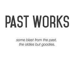 Past Works: Blast from the Past. The Oldies but Goodies