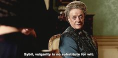She puts her granddaughters in their place. | 12 Reasons The Dowager Countess Is Your Fairy Sass Mother