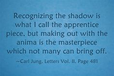 Recognizing the shadow is what I call the apprentice piece, but making out with the anima is the masterpiece which not many can bring off. ~Carl Jung, Letters Vol. II, Page 481The difference betwee…