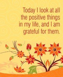 Today I look at all the positive things in my life, and I am grateful for them.  ~ Louise L. Hay