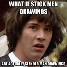 What if STICK MEN drawings  are actually slender man drawings