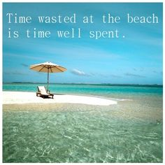 Time wasted at the beach is time well spent.