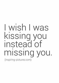I wish I was kissing you instead of missing you!!!!