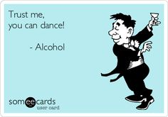 Trust me, you can dance! - Alcohol.