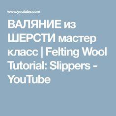 ВАЛЯНИЕ из ШЕРСТИ мастер класс   Felting Wool Tutorial: Slippers - YouTube