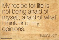 My recipe for life is not being afraid of myself, afraid of what I think or of my opinions. Eartha Kitt