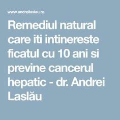Remediul natural care iti intinereste ficatul cu 10 ani si previne cancerul hepatic - dr. Andrei Laslău Cancer
