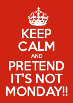 KEEP CALM AND PRETEND IT'S NOT MONDAY!!