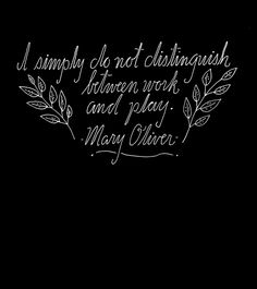 """""""I simply do not distinguish between work and play."""" -Mary Oliver Hand Lettering by Lisa Congdon"""
