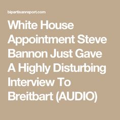 White House Appointment Steve Bannon Just Gave A Highly Disturbing Interview To Breitbart (AUDIO)