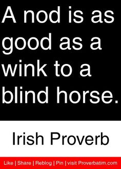A nod is as good as a wink to a blind horse. - Irish Proverb #proverbs #quotes