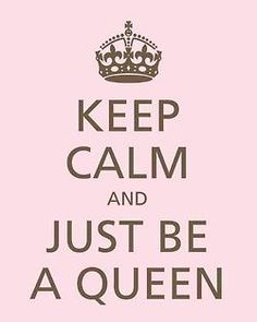 Keep calm and just be a queen