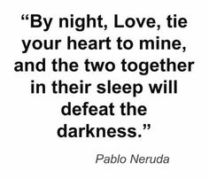 """""""By night, Love, tie your heart to mine, and the two together in their sleep will defeat the darkness"""" ~Pablo Neruda . Beautiful Poetry, Beautiful Words, Poetry Quotes, Me Quotes, Neruda Quotes, Crush Quotes, Qoutes, Romance And Love, Pretty Words"""